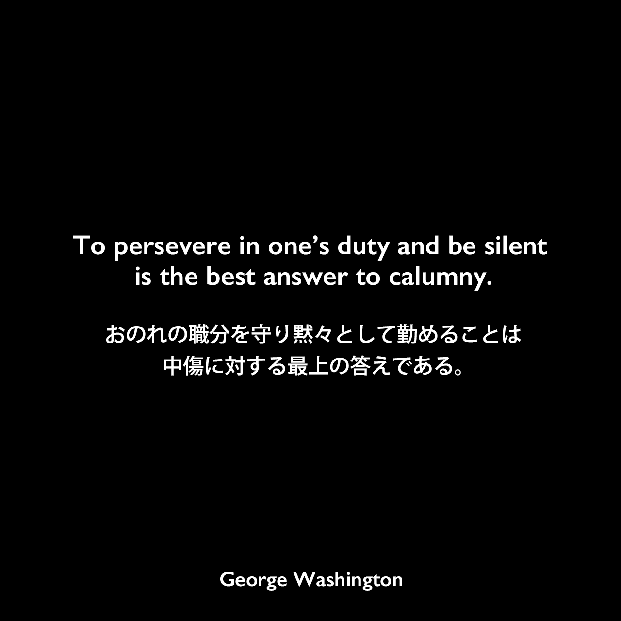 To persevere in one's duty and be silent is the best answer to calumny.おのれの職分を守り黙々として勤めることは、中傷に対する最上の答えである。George Washington
