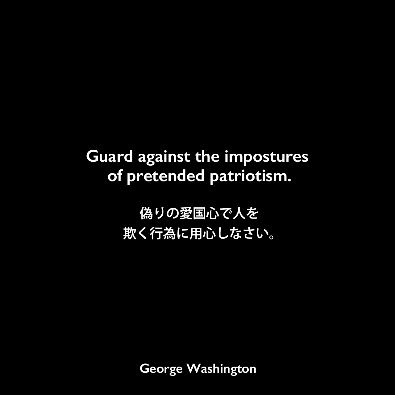 Guard against the impostures of pretended patriotism.偽りの愛国心で人を欺く行為に用心しなさい。- 1796年の初代大統領退任挨拶よりGeorge Washington