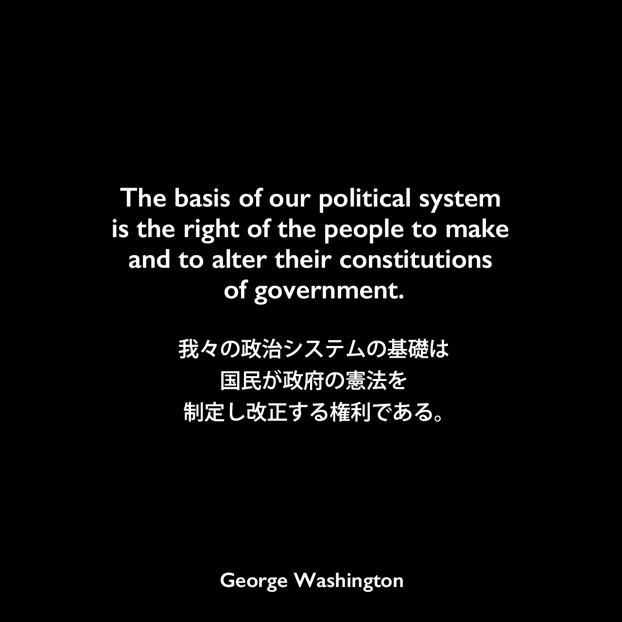 The basis of our political system is the right of the people to make and to alter their constitutions of government.我々の政治システムの基礎は、国民が政府の憲法を制定し改正する権利である。- 1796年の初代大統領退任挨拶よりGeorge Washington