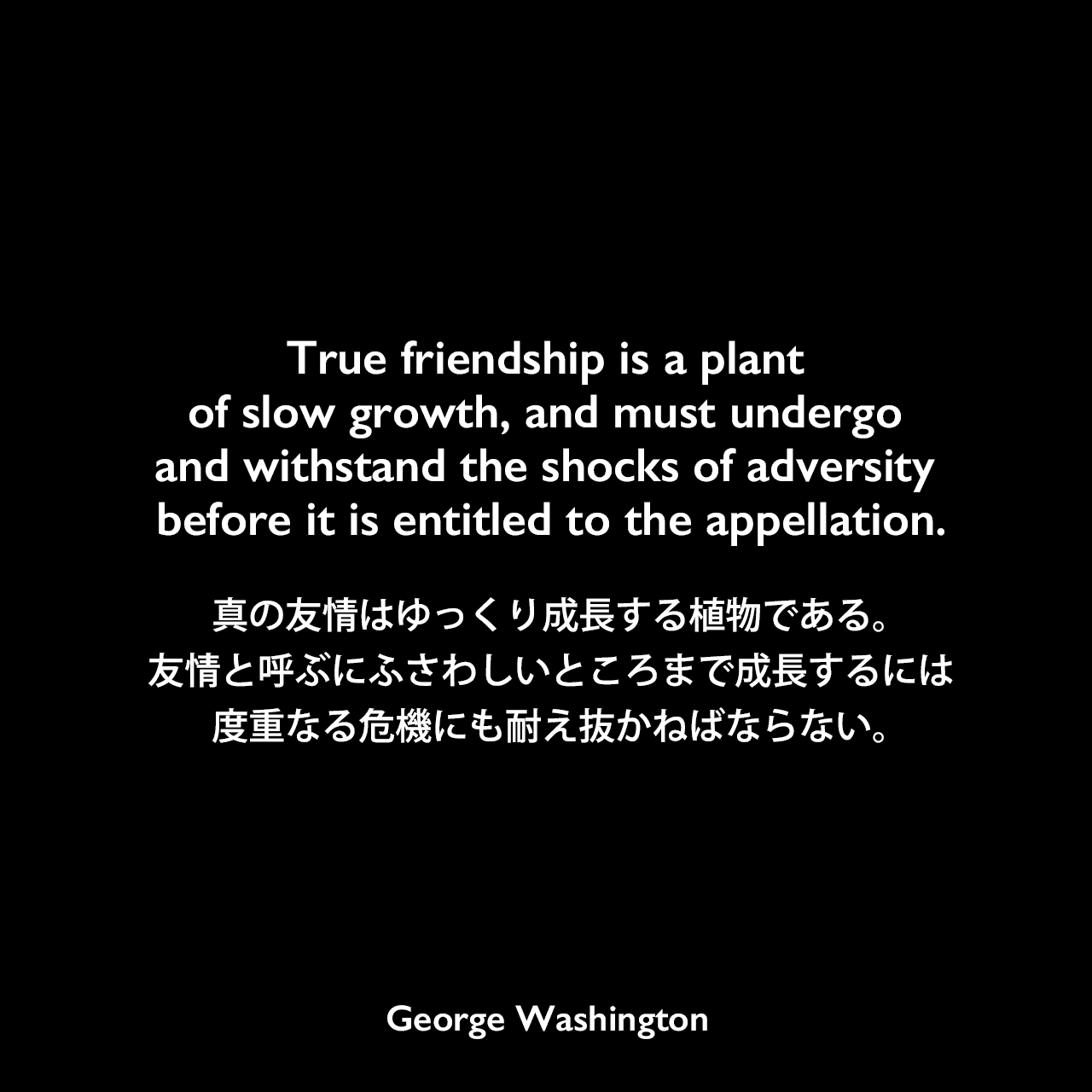 True friendship is a plant of slow growth, and must undergo and withstand the shocks of adversity before it is entitled to the appellation.真の友情はゆっくり成長する植物である。友情と呼ぶにふさわしいところまで成長するには、度重なる危機にも耐え抜かねばならない。- 最高裁判所判事ブッシュロッド・ワシントンに宛てた手紙よりGeorge Washington