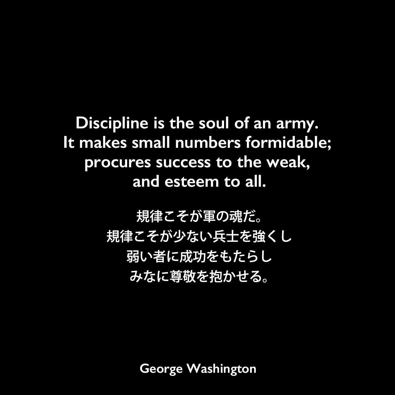 Discipline is the soul of an army. It makes small numbers formidable; procures success to the weak, and esteem to all.規律こそが軍の魂だ。規律こそが少ない兵士を強くし、弱い者に成功をもたらし、みなに尊敬を抱かせる。- バージニア州連隊隊長への指示書よりGeorge Washington