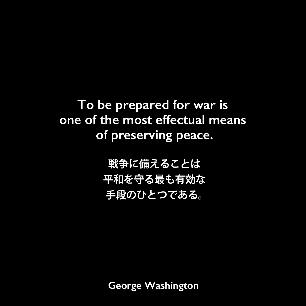 To be prepared for war is one of the most effectual means of preserving peace.戦争に備えることは、平和を守る最も有効な手段のひとつである。 - 議会への年頭教書演説よりGeorge Washington
