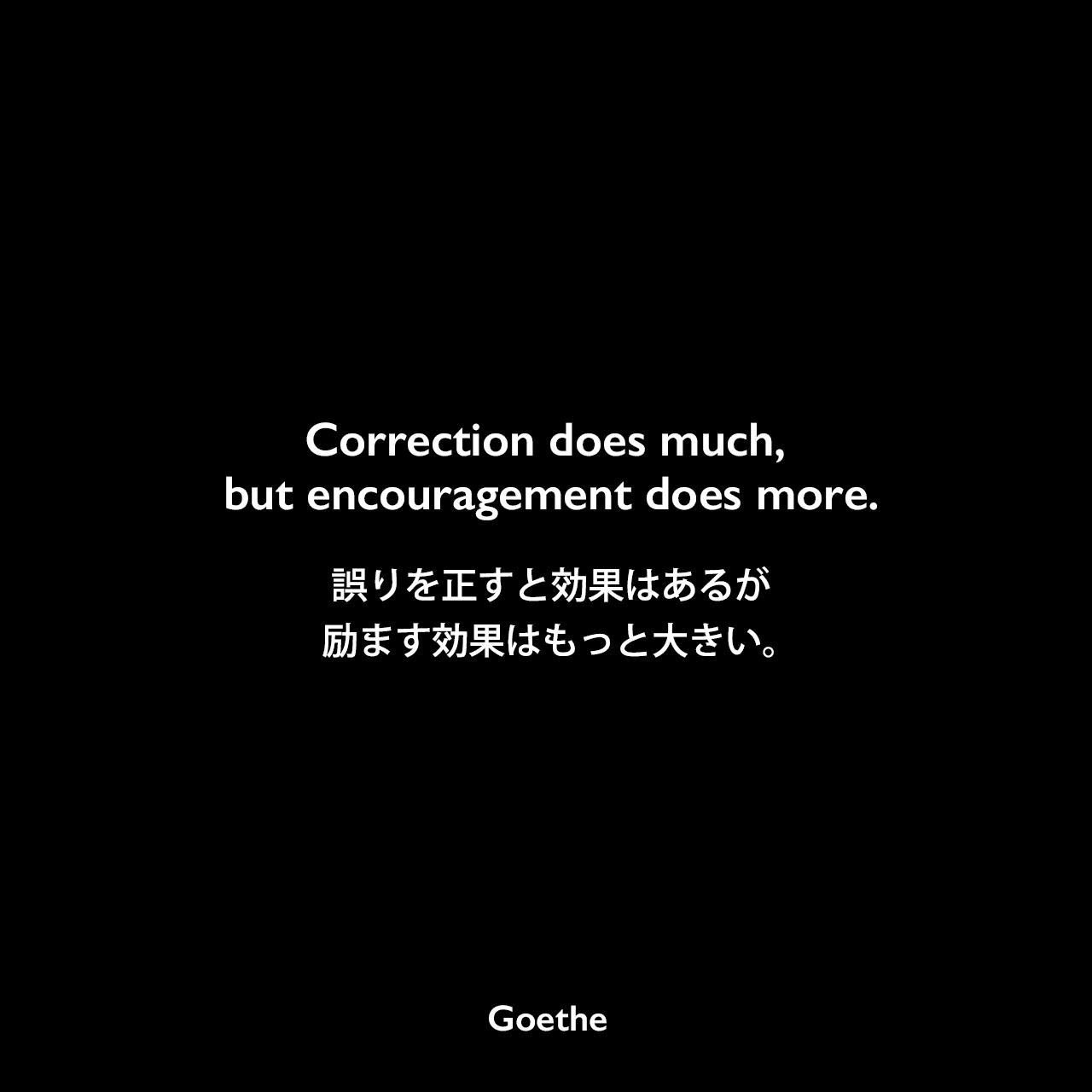 Correction does much, but encouragement does more.誤りを正すと効果はあるが、励ます効果はもっと大きい。Johann Wolfgang von Goethe