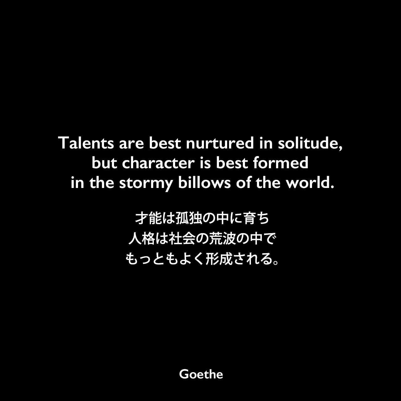 Talents are best nurtured in solitude, but character is best formed in the stormy billows of the world.才能は孤独の中に育ち、人格は社会の荒波の中でもっともよく形成される。Johann Wolfgang von Goethe