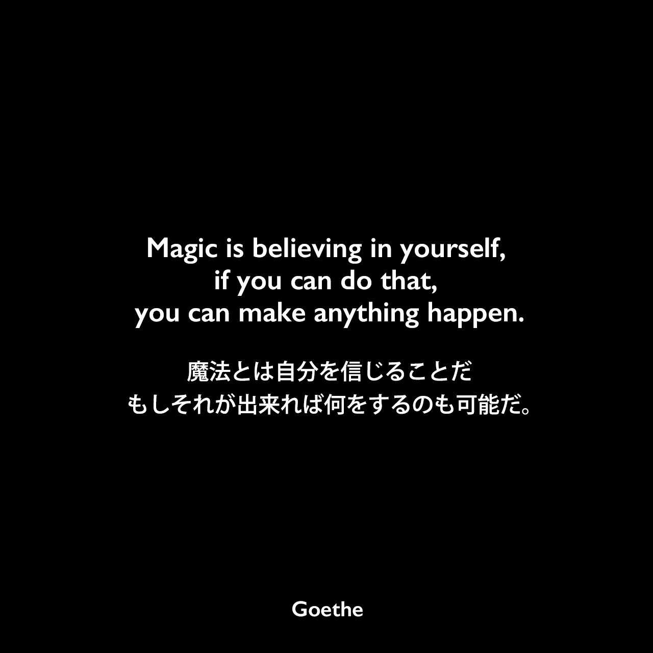 Magic is believing in yourself, if you can do that, you can make anything happen.魔法とは自分を信じることだ、もしそれが出来れば何をするのも可能だ。