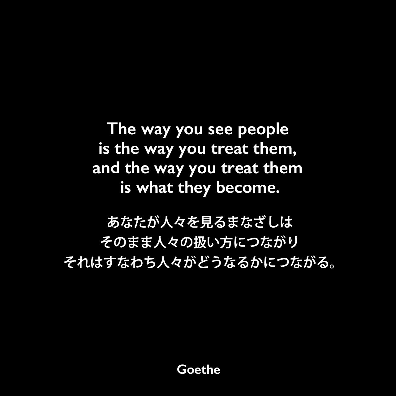 The way you see people is the way you treat them, and the way you treat them is what they become.あなたが人々を見るまなざしは、そのまま人々の扱い方につながり、それはすなわち人々がどうなるかにつながる。Johann Wolfgang von Goethe