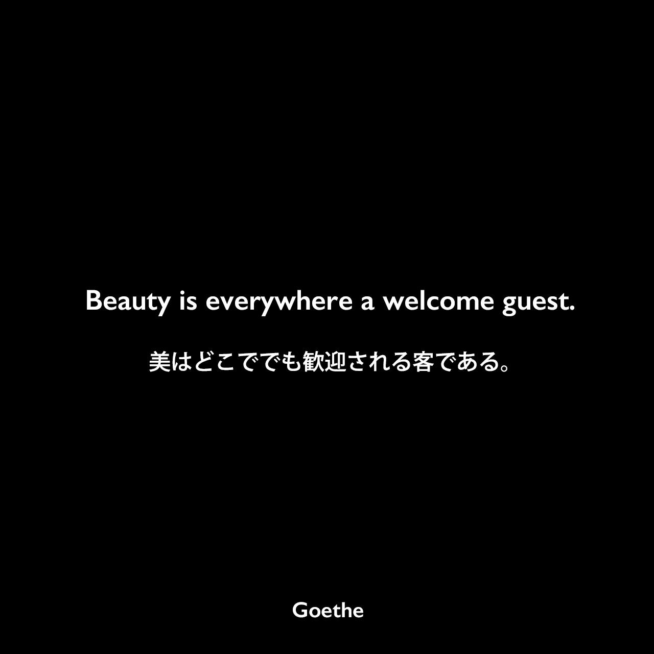 Beauty is everywhere a welcome guest.美はどこででも歓迎される客である。Johann Wolfgang von Goethe