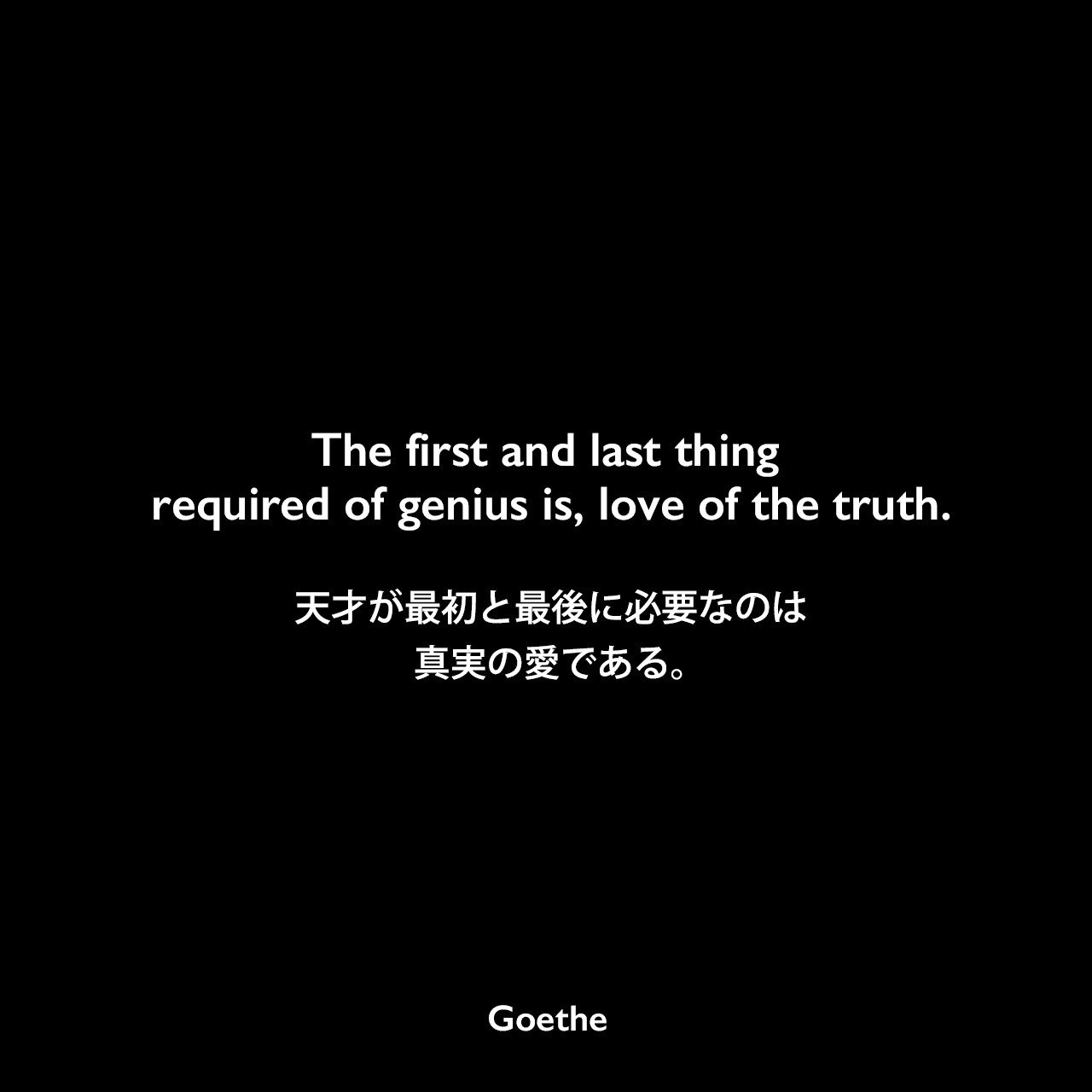 The first and last thing required of genius is, love of the truth.天才が最初と最後に必要なのは、真実の愛である。Johann Wolfgang von Goethe