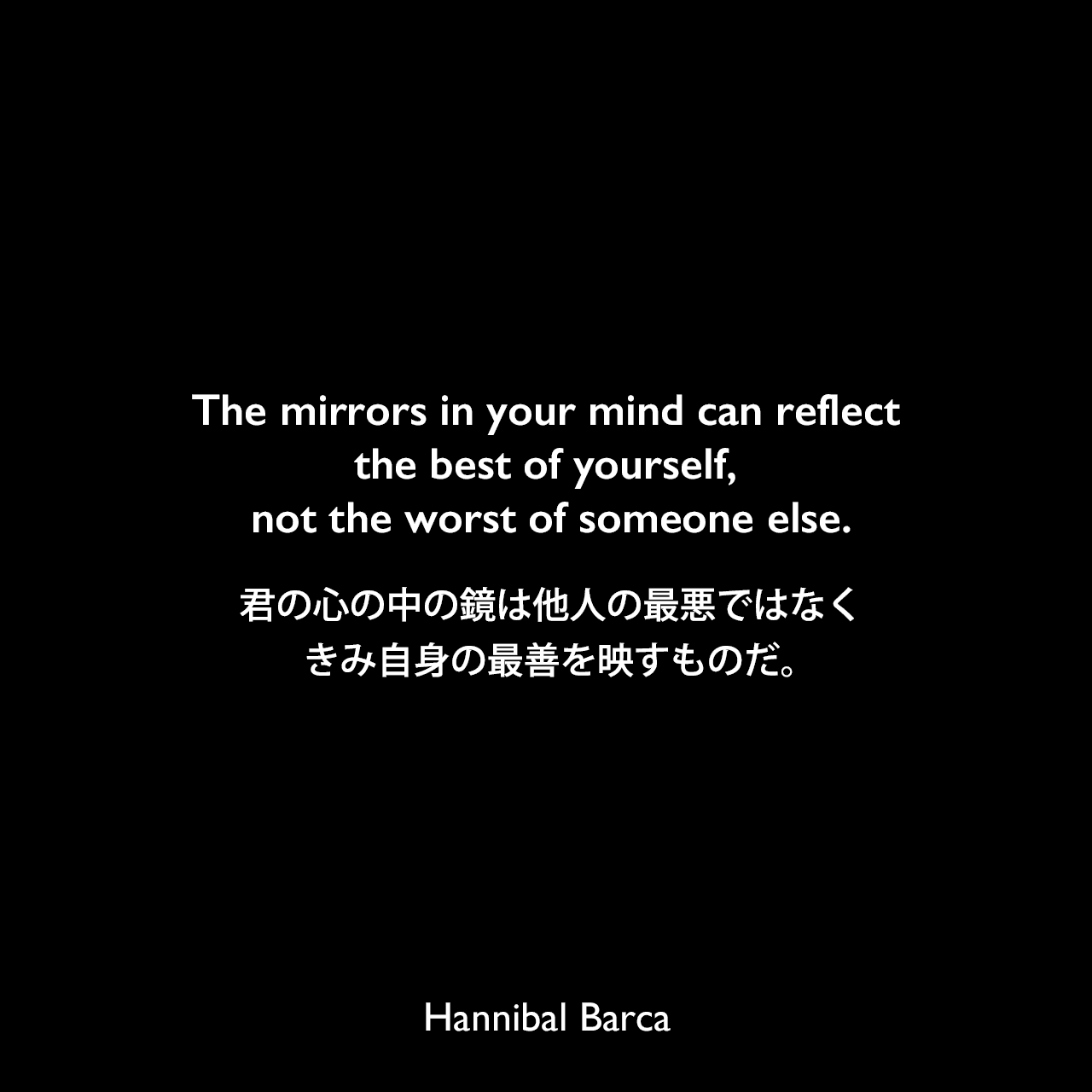The mirrors in your mind can reflect the best of yourself, not the worst of someone else.君の心の中の鏡は他人の最悪ではなく、きみ自身の最善を映すものだ。Hannibal Barca