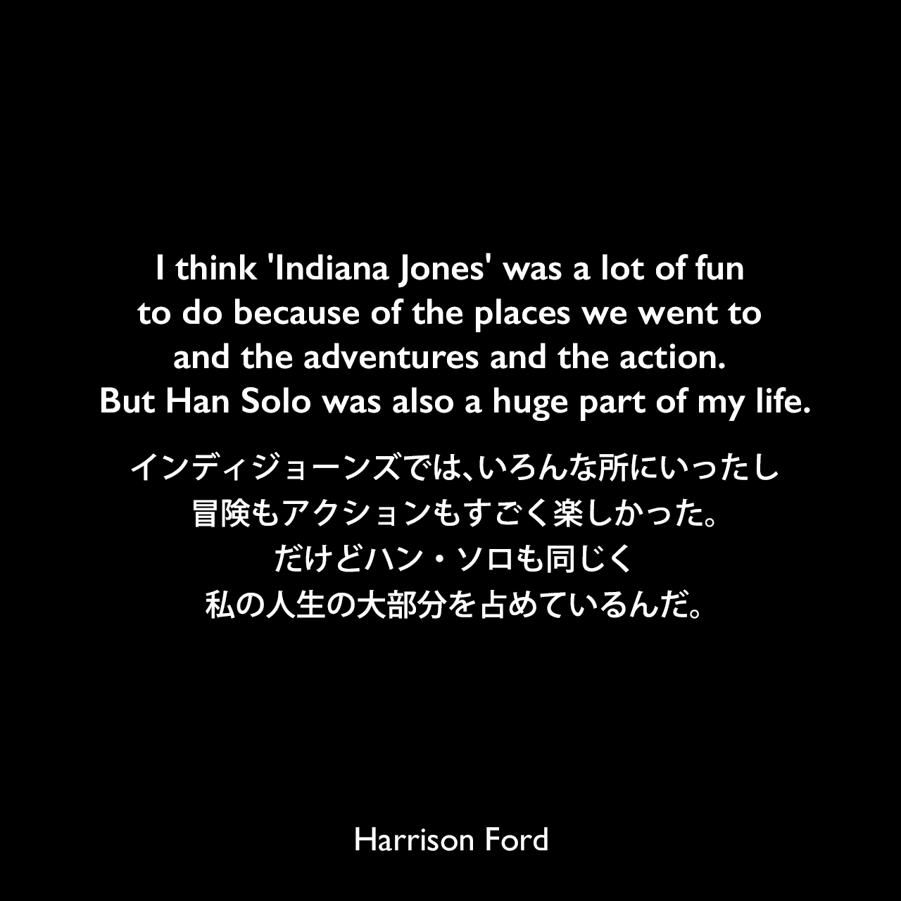I think 'Indiana Jones' was a lot of fun to do because of the places we went to and the adventures and the action. But Han Solo was also a huge part of my life.インディジョーンズでは、いろんな所にいったし、冒険もアクションもすごく楽しかった。だけどハン・ソロも同じく私の人生の大部分を占めているんだ。Harrison Ford