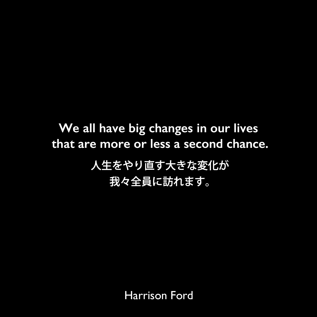 We all have big changes in our lives that are more or less a second chance.人生をやり直す大きな変化が、我々全員に訪れます。Harrison Ford