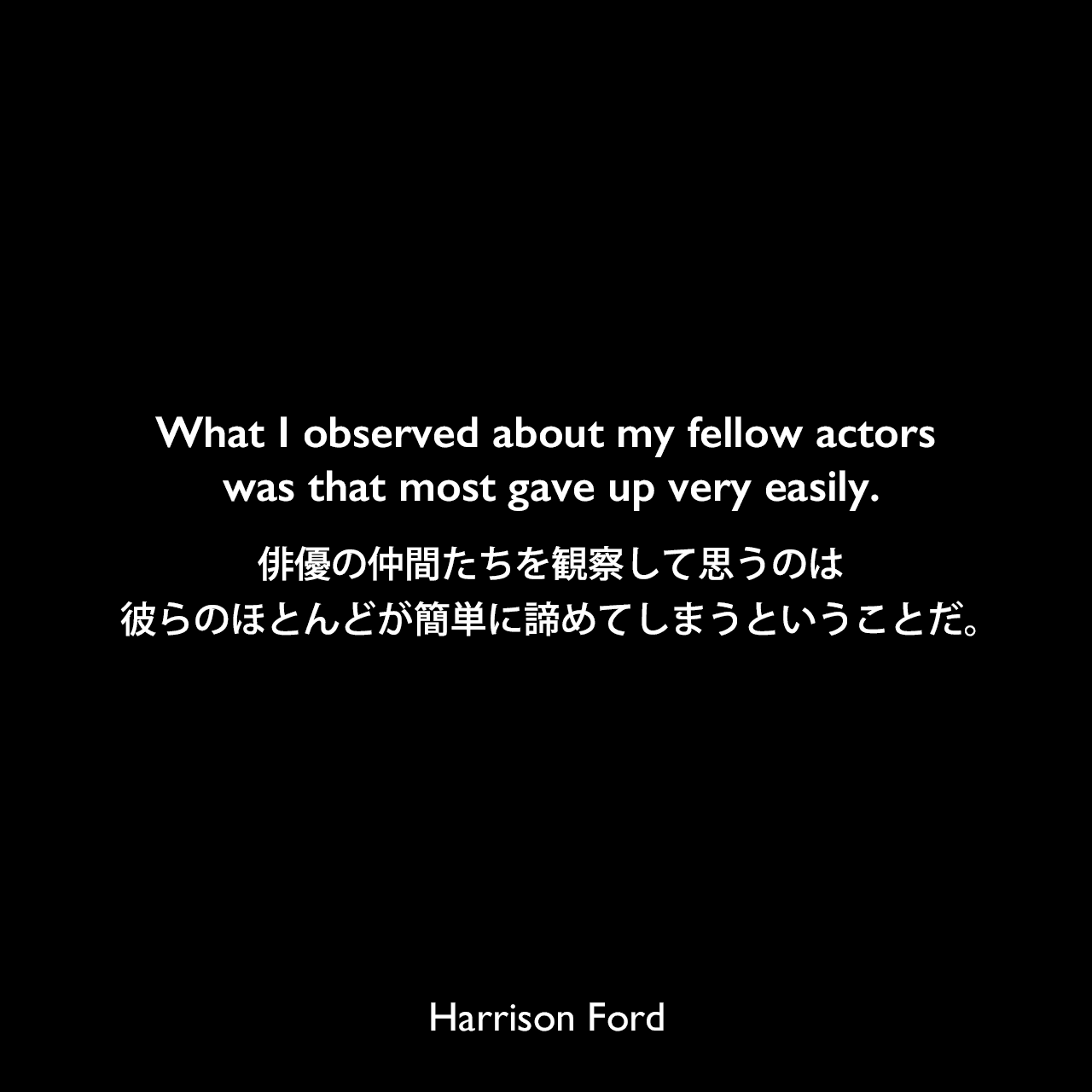 What I observed about my fellow actors was that most gave up very easily.俳優の仲間たちを観察して思うのは彼らのほとんどが簡単に諦めてしまうということだ。Harrison Ford