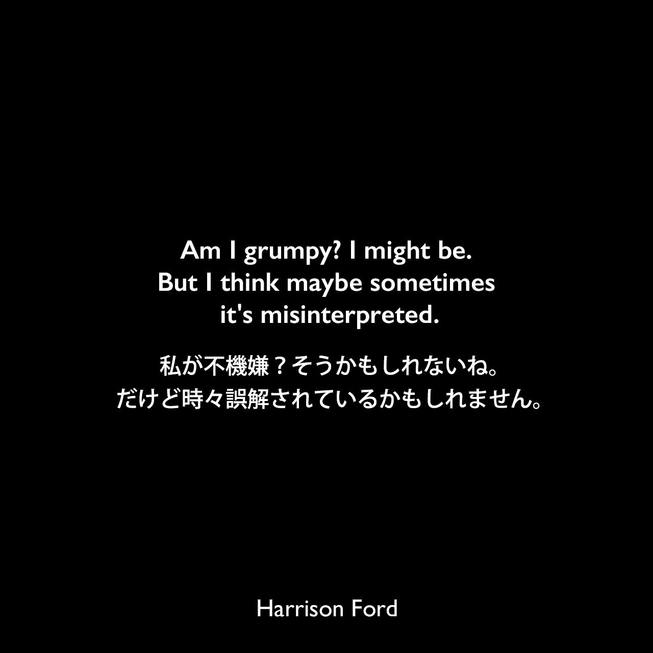 Am I grumpy? I might be. But I think maybe sometimes it's misinterpreted.私が不機嫌?そうかもしれないね。だけど時々誤解されているかもしれません。Harrison Ford