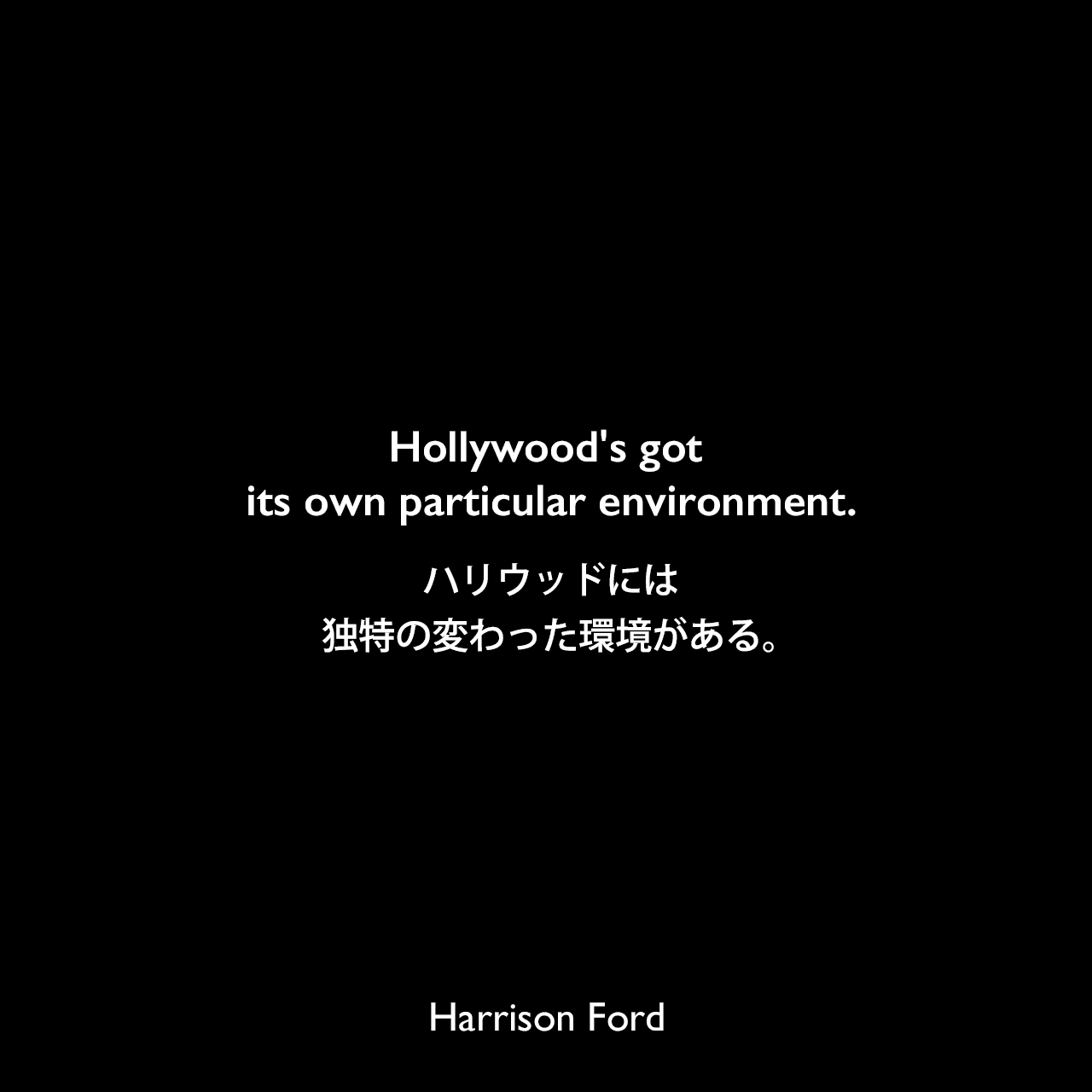 Hollywood's got its own particular environment.ハリウッドには独特の変わった環境がある。Harrison Ford