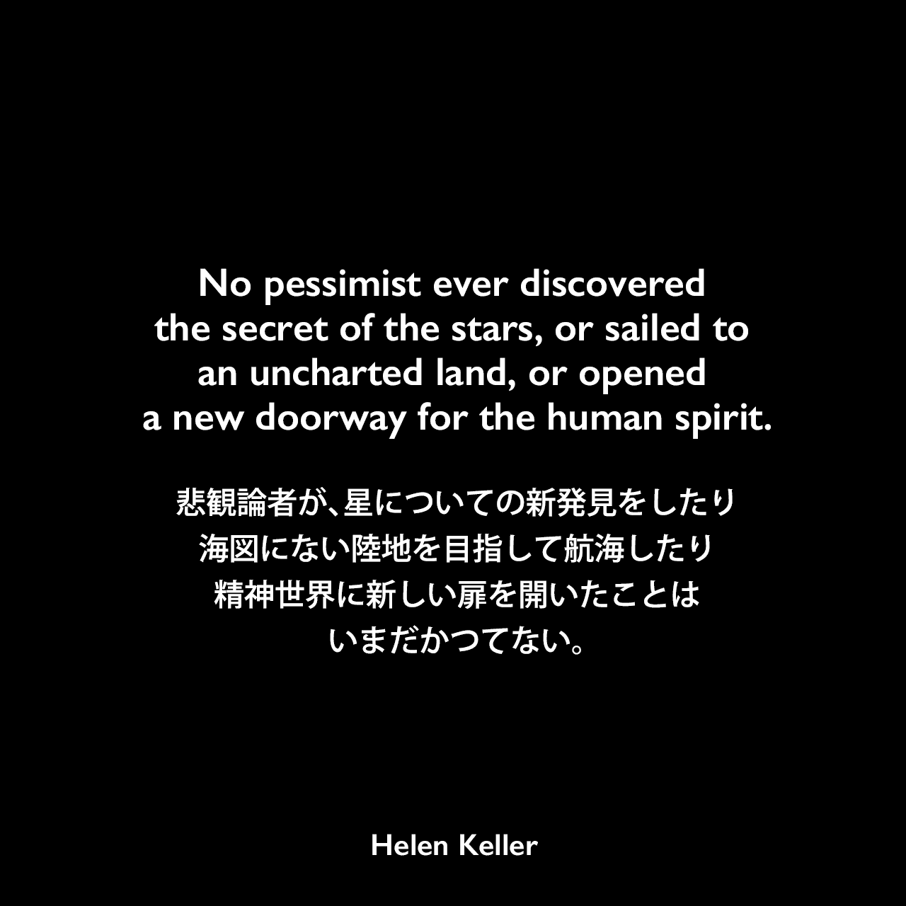 No pessimist ever discovered the secret of the stars, or sailed to an uncharted land, or opened a new doorway for the human spirit.悲観論者が、星についての新発見をしたり、海図にない陸地を目指して航海したり、精神世界に新しい扉を開いたことは、いまだかつてない。Helen Keller