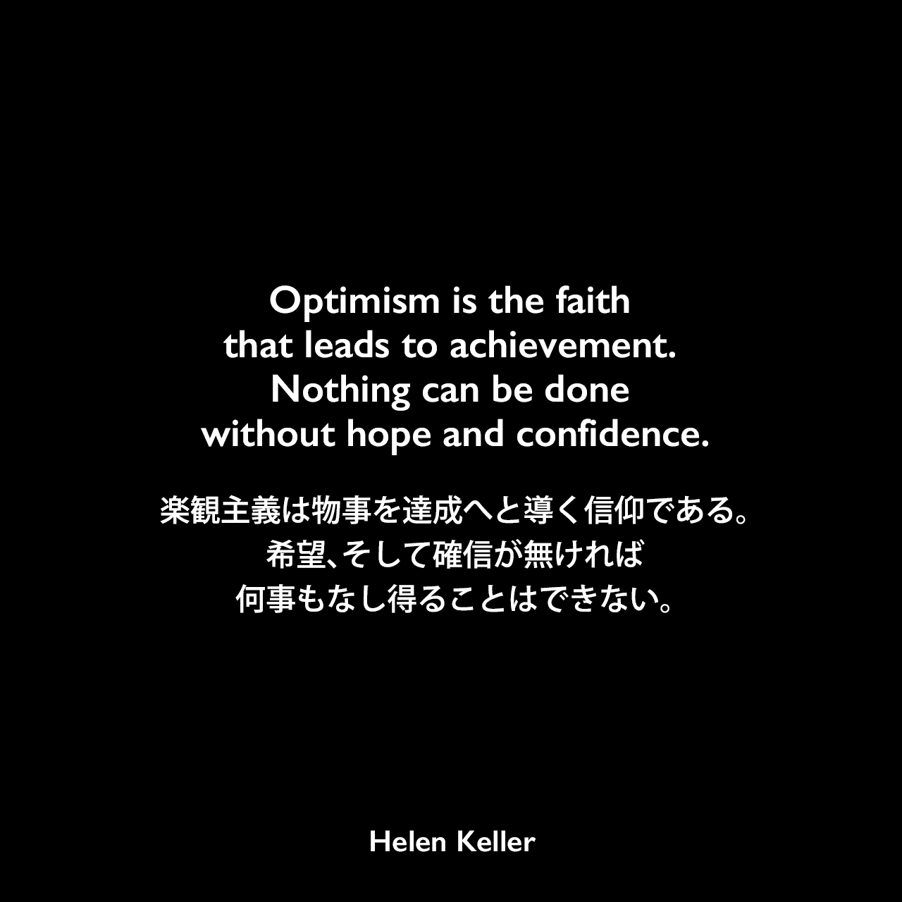Optimism is the faith that leads to achievement. Nothing can be done without hope and confidence.楽観主義は物事を達成へと導く信仰である。希望、そして確信が無ければ、何事もなし得ることはできない。Helen Keller