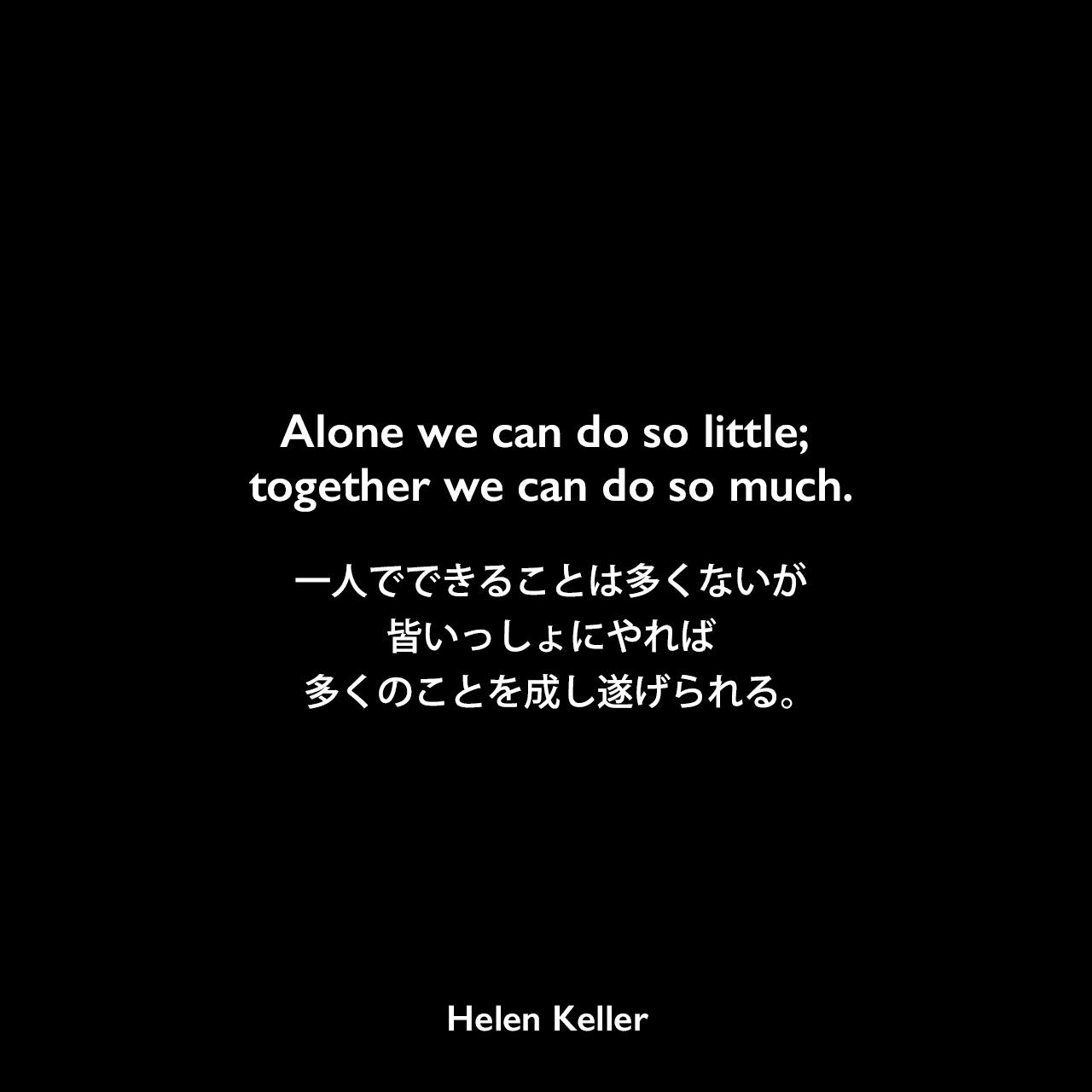 Alone we can do so little; together we can do so much.一人でできることは多くないが、皆いっしょにやれば多くのことを成し遂げられる。