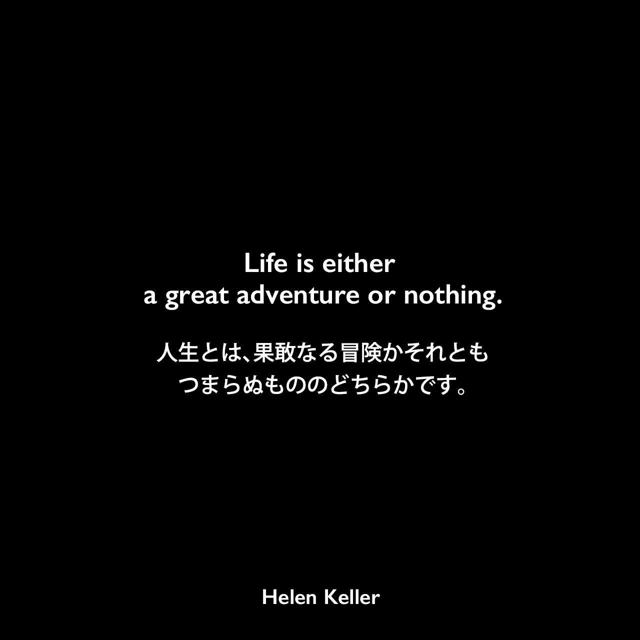 Life is either a great adventure or nothing.人生とは、果敢なる冒険かそれともつまらぬもののどちらかです。