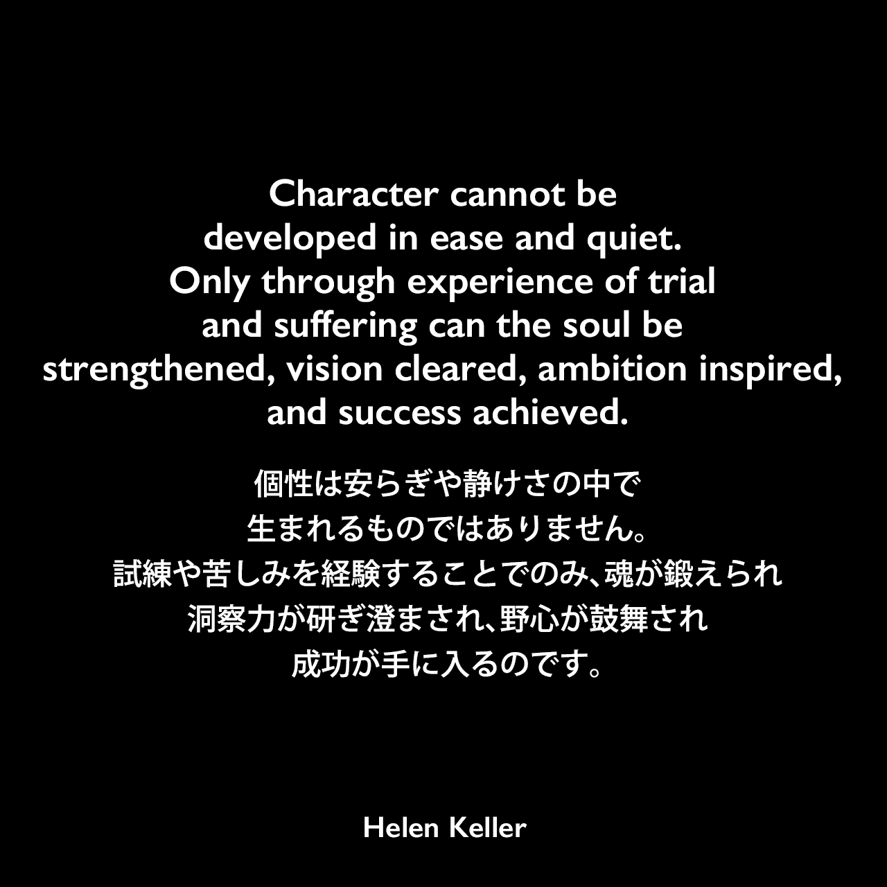 Character cannot be developed in ease and quiet. Only through experience of trial and suffering can the soul be strengthened, vision cleared, ambition inspired, and success achieved.個性は安らぎや静けさの中で生まれるものではありません。試練や苦しみを経験することでのみ、魂が鍛えられ、洞察力が研ぎ澄まされ、野心が鼓舞され、成功が手に入るのです。- アハロン・リヒテンシュタインの本「Henry More: The Rational Theology of a Cambridge Platonist」よりHelen Keller