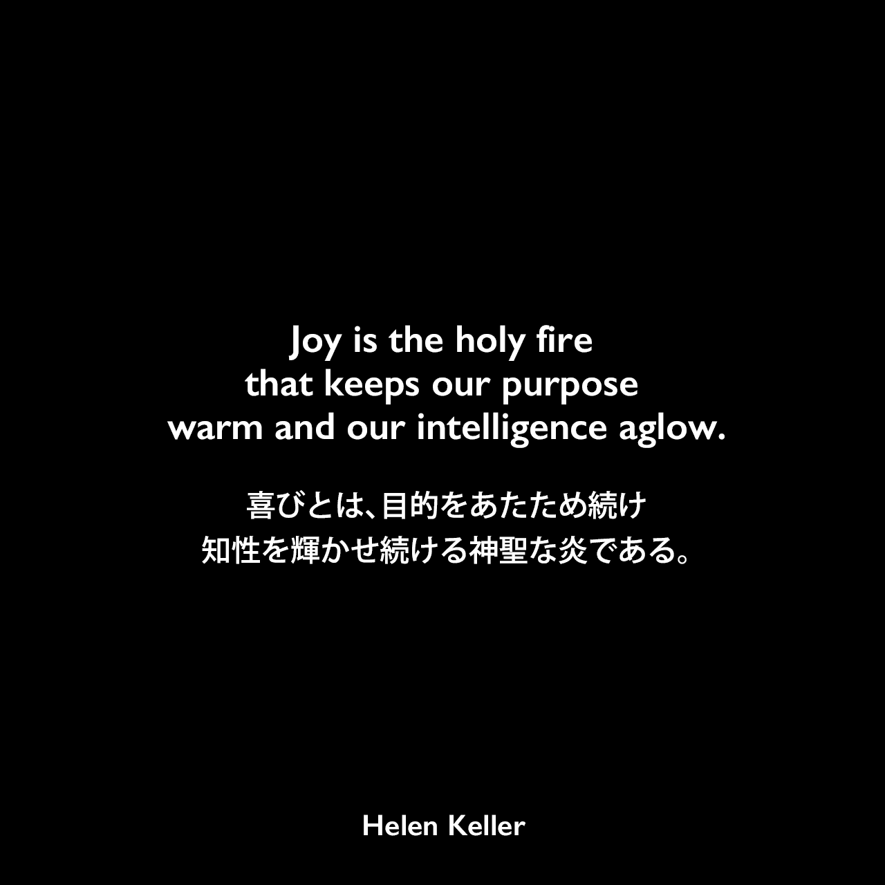 Joy is the holy fire that keeps our purpose warm and our intelligence aglow.喜びとは、目的をあたため続け、知性を輝かせ続ける神聖な炎である。Helen Keller