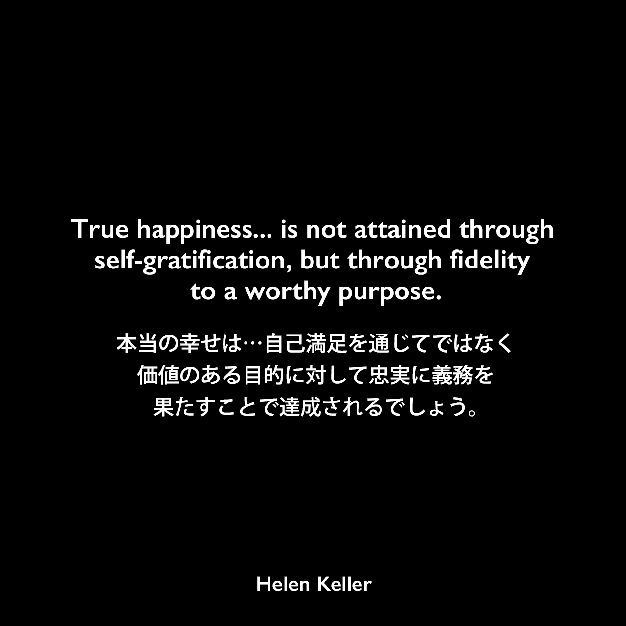 True happiness... is not attained through self-gratification, but through fidelity to a worthy purpose.本当の幸せは…自己満足を通じてではなく、価値のある目的に対して忠実に義務を果たすことで達成されるでしょう。Helen Keller