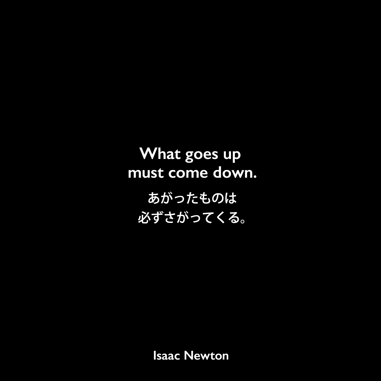 What goes up must come down.あがったものは必ずさがってくる。Isaac Newton
