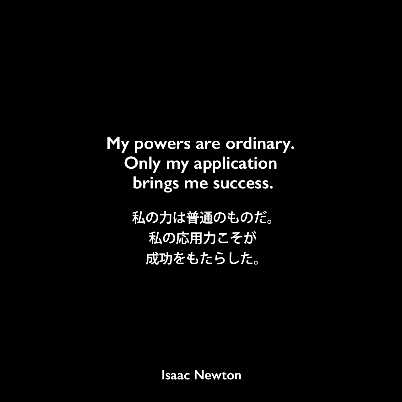 My powers are ordinary. Only my application brings me success.私の力は普通のものだ。私の応用力こそが成功をもたらした。Isaac Newton