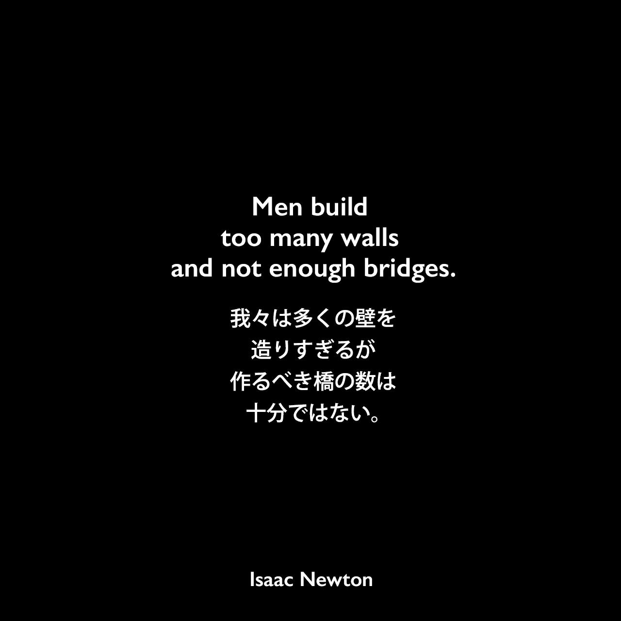 Men build too many walls and not enough bridges.我々は多くの壁を造りすぎるが、作るべき橋の数は十分ではない。Isaac Newton