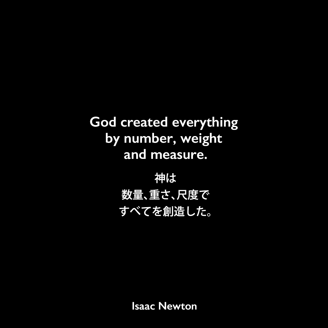 God created everything by number, weight and measure.神は数量、重さ、尺度ですべてを創造した。- ニュートンが学生のノートに書いたフレーズIsaac Newton