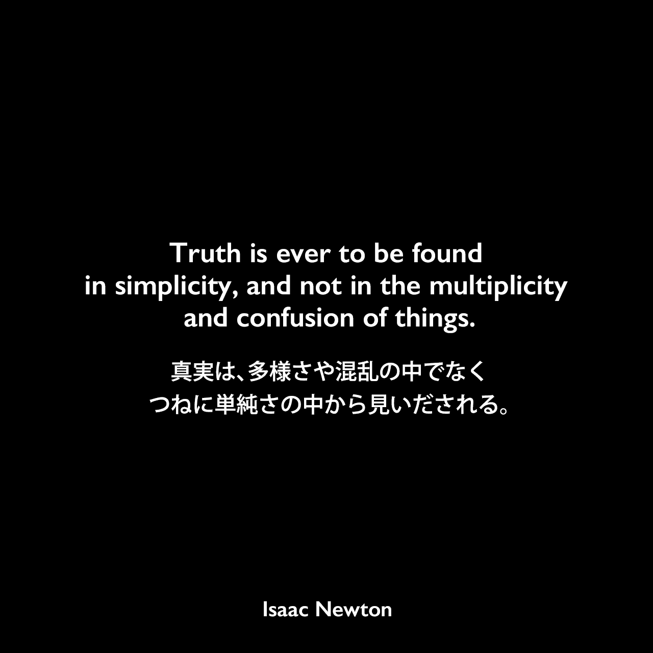 Truth is ever to be found in simplicity, and not in the multiplicity and confusion of things.真実は、多様さや混乱の中でなく、つねに単純さの中から見いだされる。Isaac Newton