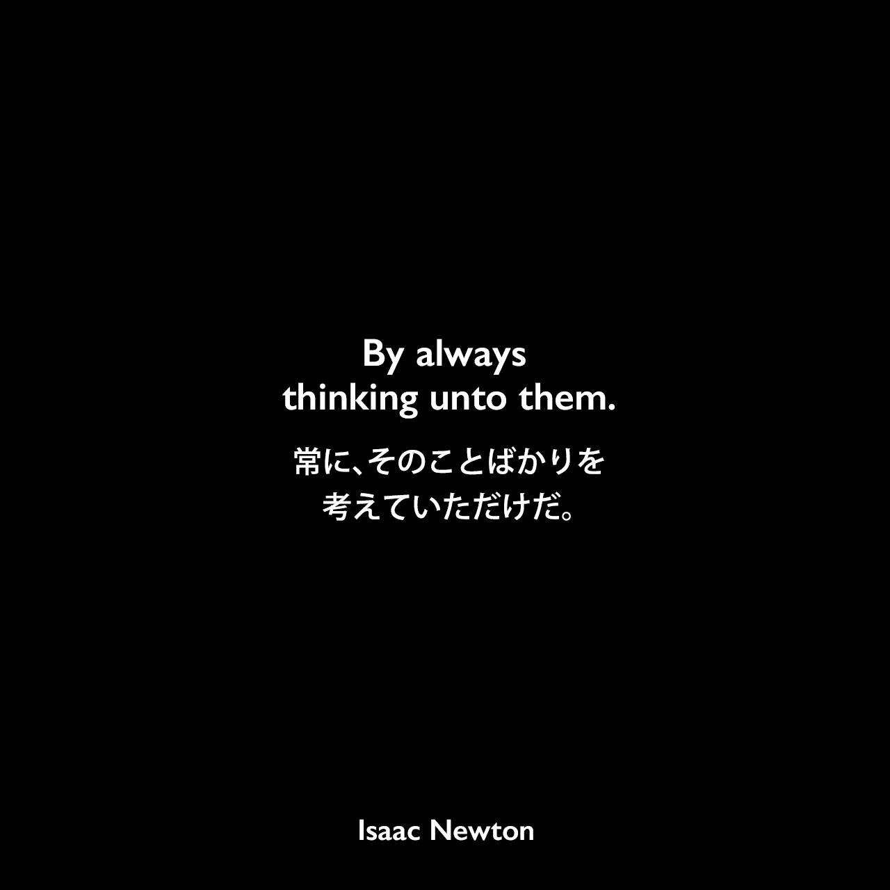 By always thinking unto them.常に、そのことばかりを考えていただけだ。Isaac Newton