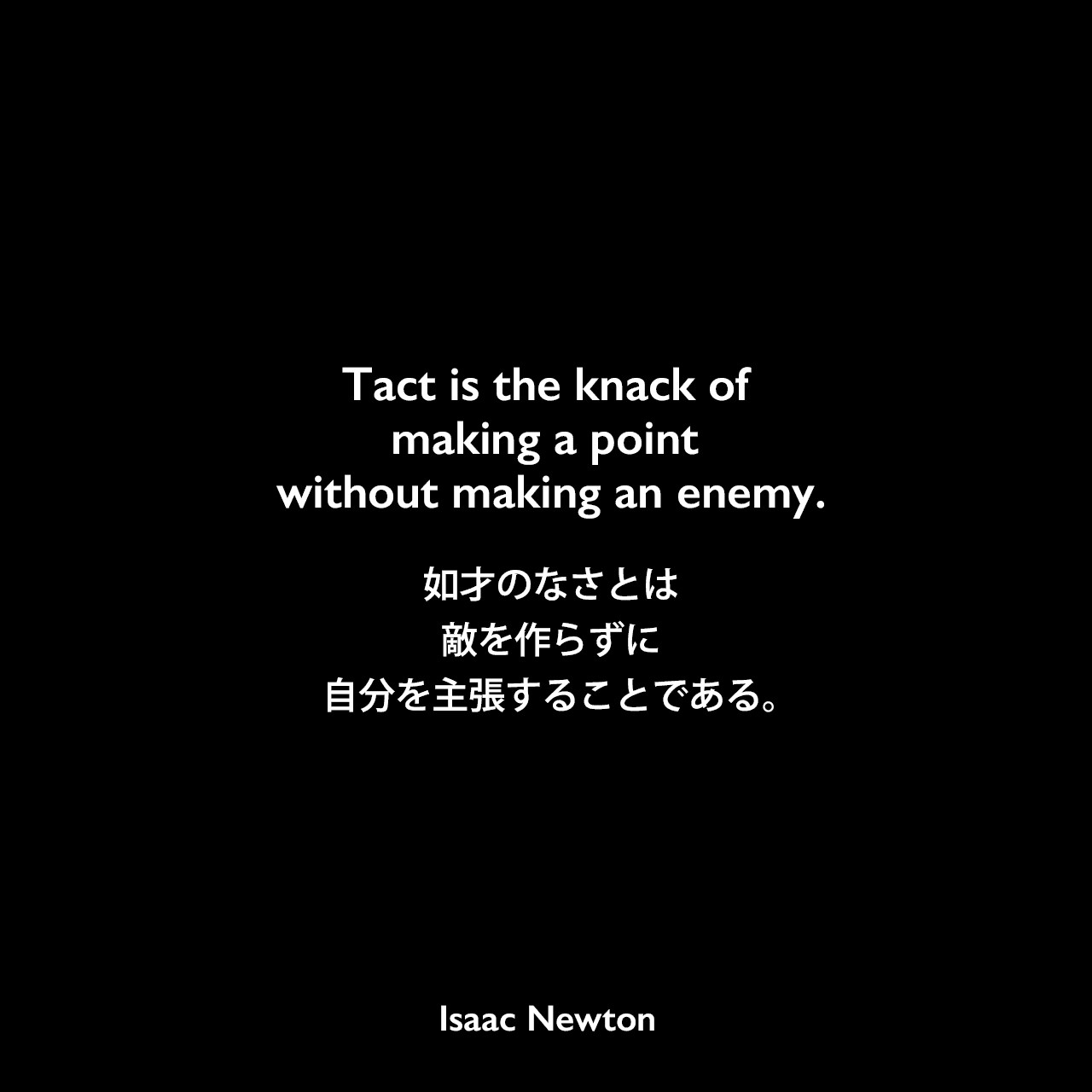 Tact is the knack of making a point without making an enemy.如才のなさとは敵を作らずに自分を主張することである。Isaac Newton