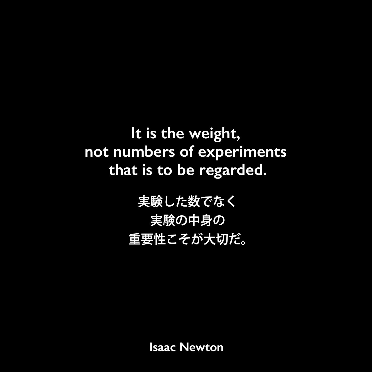 It is the weight, not numbers of experiments that is to be regarded.実験した数でなく、実験の中身の重要性こそが大切だ。Isaac Newton