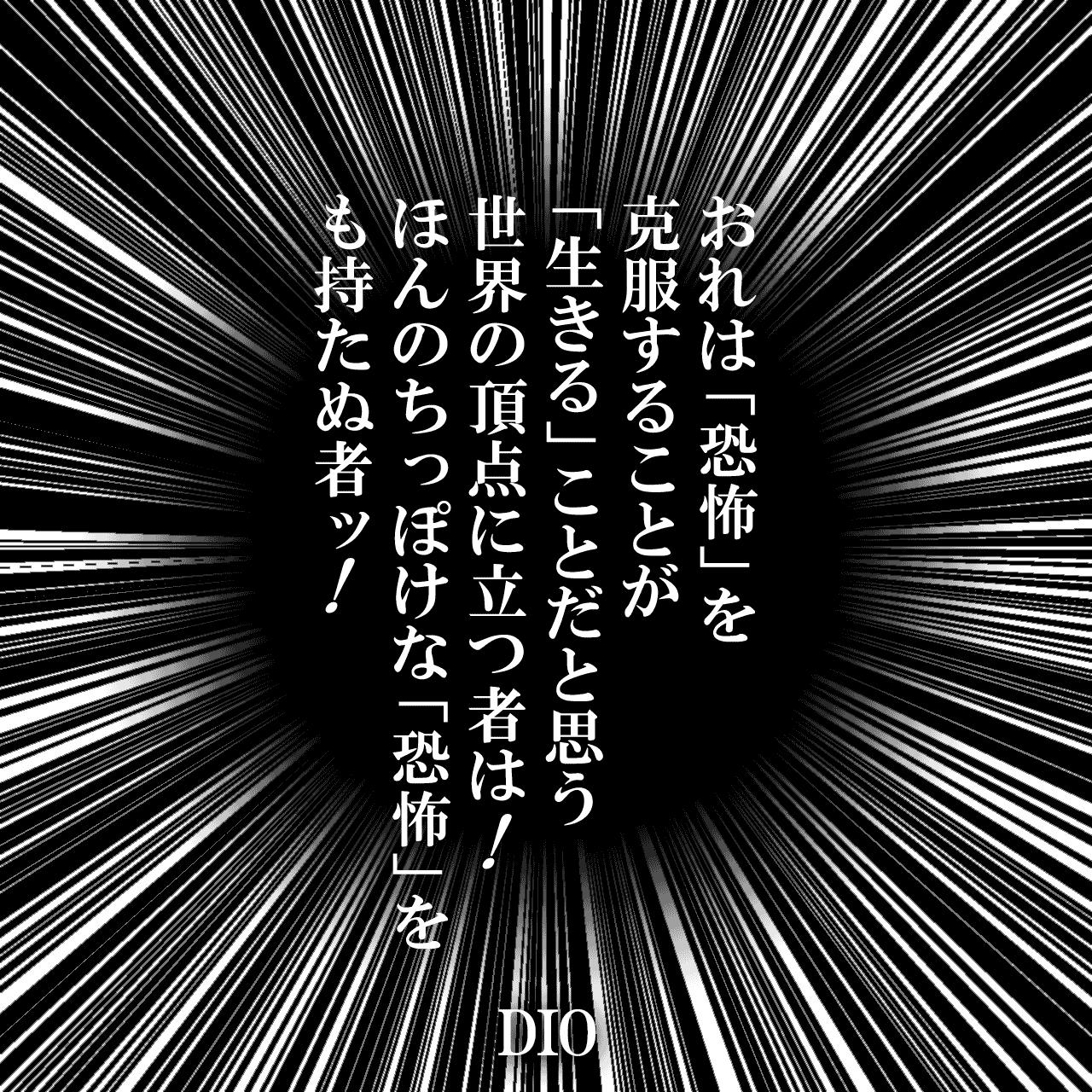 おれは「恐怖」を克服することが「生きる」ことだと思う 世界の頂点に立つ者は!ほんのちっぽけな「恐怖」をも持たぬ者ッ!(引用元:ジョジョの奇妙な冒険 Part3 スターダストクルセイダース 『力(ストレングス) その(1)』より)