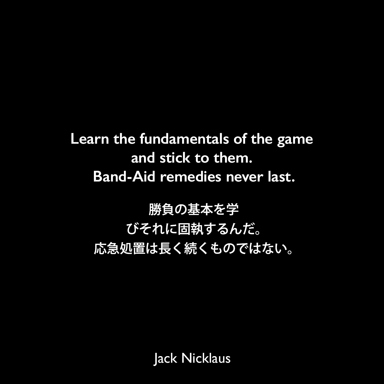 Learn the fundamentals of the game and stick to them. Band-Aid remedies never last.勝負の基本を学びそれに固執するんだ。応急処置は長く続くものではない。Jack Nicklaus