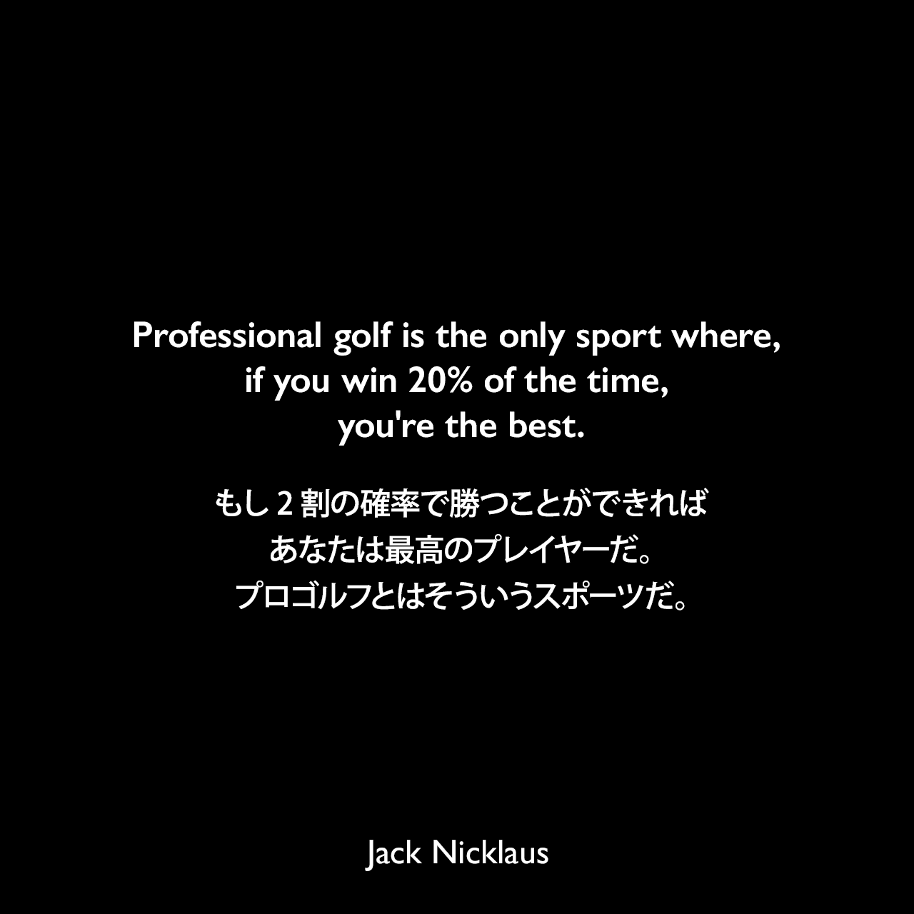 Professional golf is the only sport where, if you win 20% of the time, you're the best.もし2割の確率で勝つことができれば、あなたは最高のプレイヤーだ。プロゴルフとはそういうスポーツだ。Jack Nicklaus