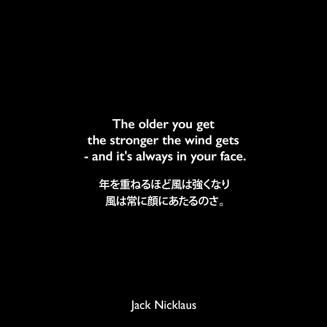 The older you get the stronger the wind gets - and it's always in your face.年を重ねるほど風は強くなり、風は常に顔にあたるのさ。- 1990年2月のインターナショナル・ヘラルド・トリビューン紙よりJack Nicklaus