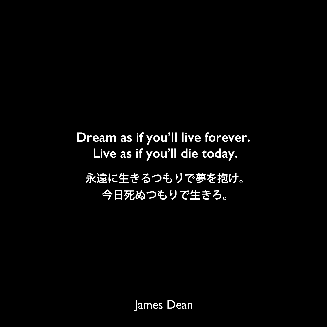 Dream as if you'll live forever. Live as if you'll die today.永遠に生きるつもりで夢を抱け。今日死ぬつもりで生きろ。James Dean