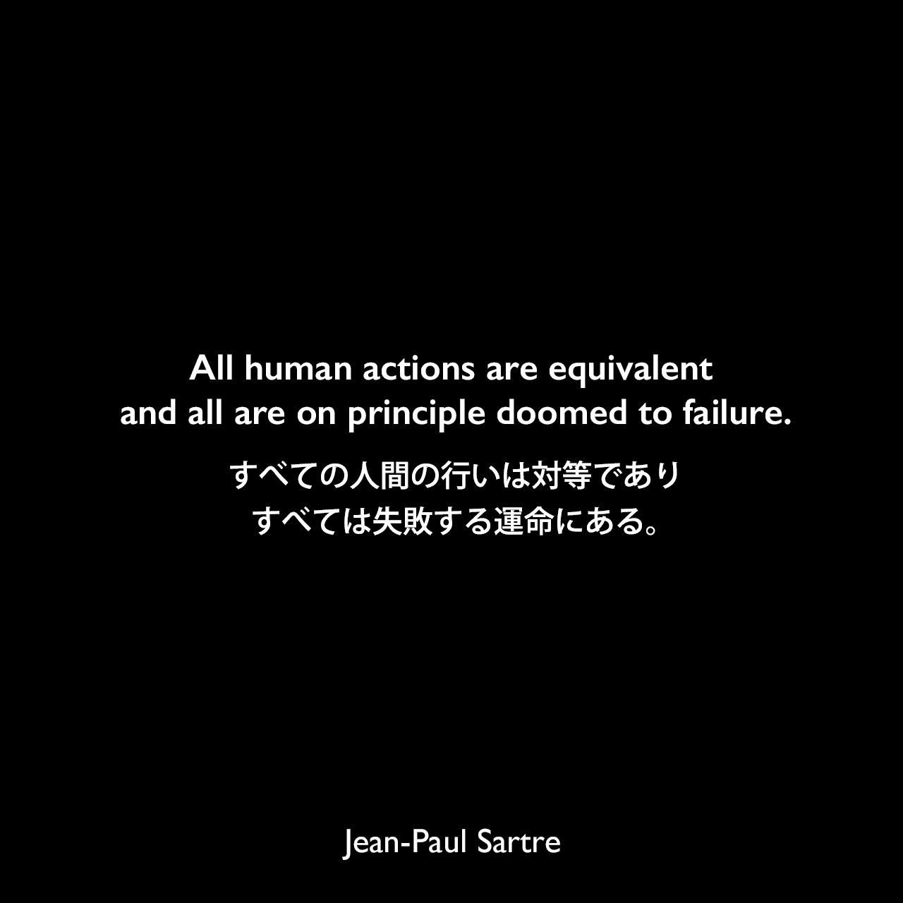All human actions are equivalent and all are on principle doomed to failure.すべての人間の行いは対等であり、すべては失敗する運命にある。- サルトルによる本「存在と無」よりJean-Paul Sartre