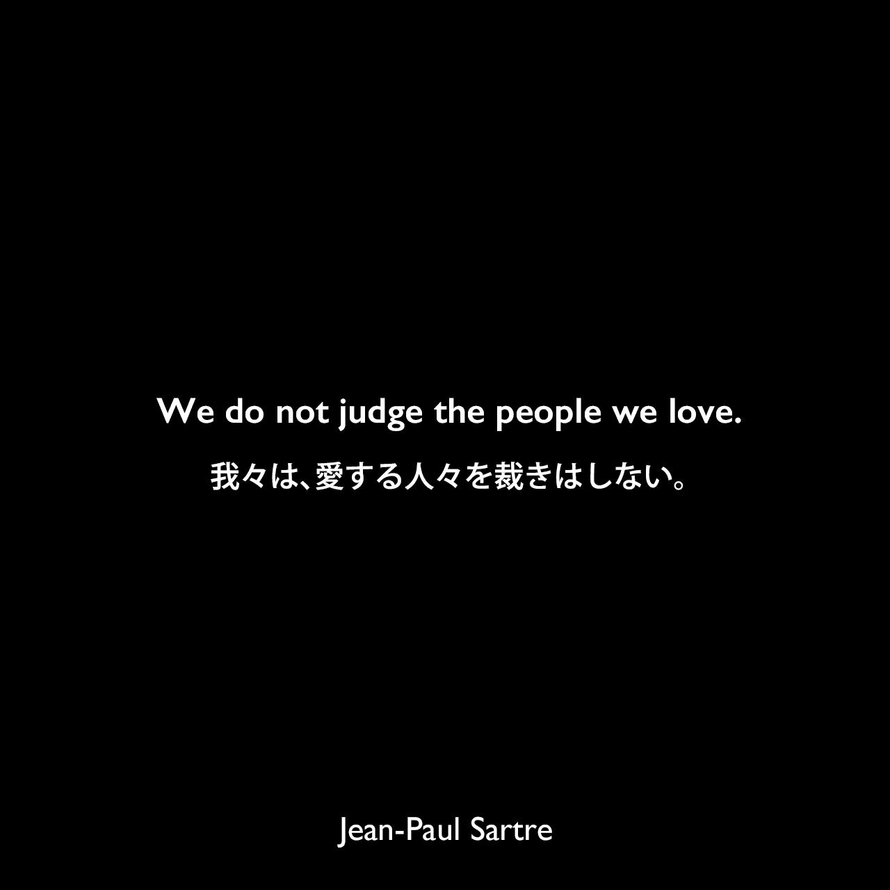 We do not judge the people we love.我々は、愛する人々を裁きはしない。Jean-Paul Sartre