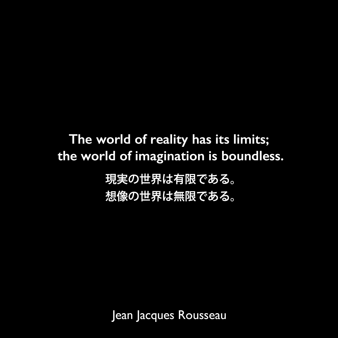 The world of reality has its limits; the world of imagination is boundless.現実の世界は有限である。想像の世界は無限である。Jean Jacques Rousseau
