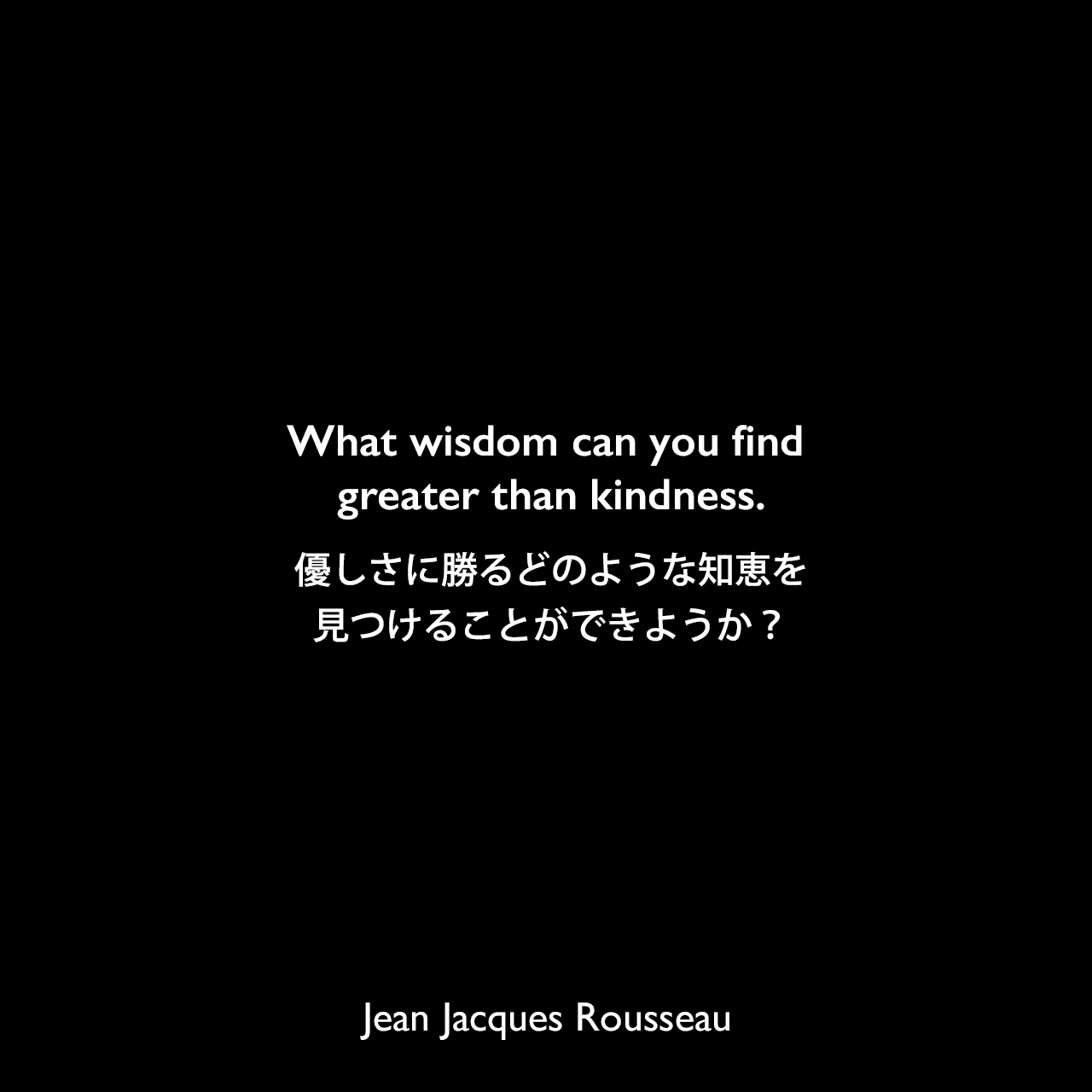 What wisdom can you find greater than kindness.優しさに勝るどのような知恵を見つけることができようか?Jean Jacques Rousseau