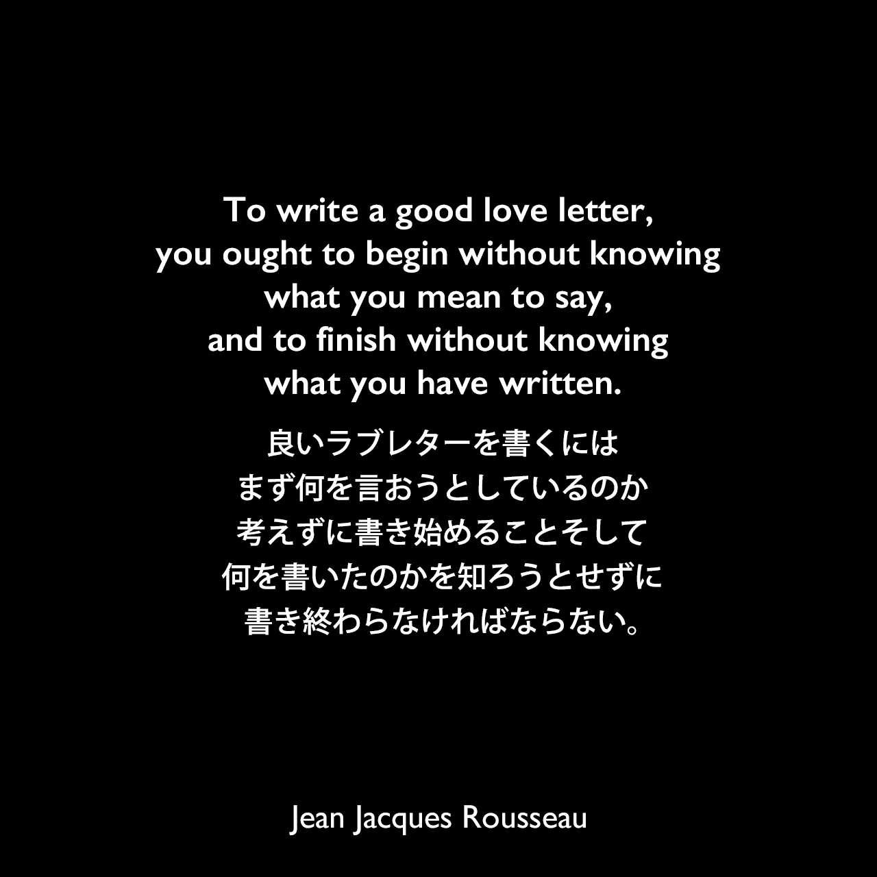 To write a good love letter, you ought to begin without knowing what you mean to say, and to finish without knowing what you have written.良いラブレターを書くには、まず何を言おうとしているのか考えずに書き始めることそして、何を書いたのかを知ろうとせずに書き終わらなければならない。Jean Jacques Rousseau