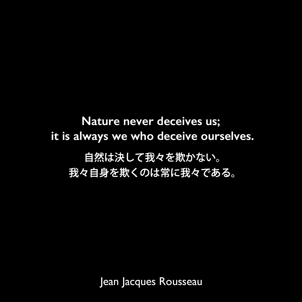 Nature never deceives us; it is always we who deceive ourselves.自然は決して我々を欺かない。我々自身を欺くのは常に我々である。Jean Jacques Rousseau
