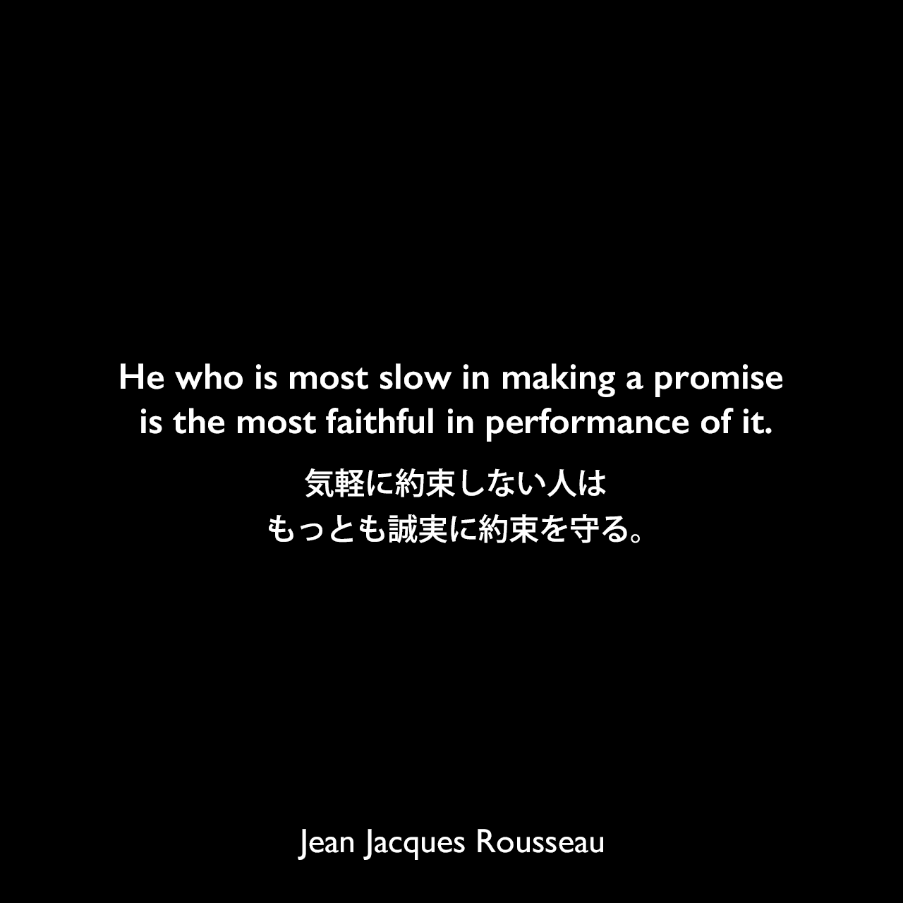 He who is most slow in making a promise is the most faithful in performance of it.気軽に約束しない人は、もっとも誠実に約束を守る。Jean Jacques Rousseau