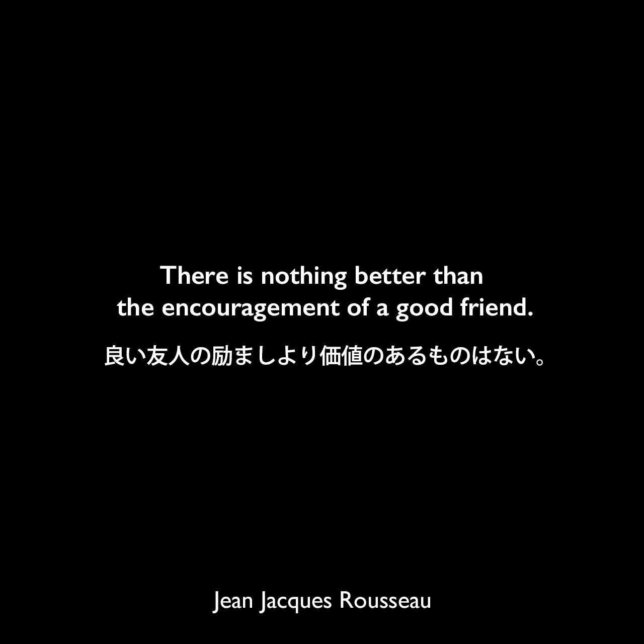 There is nothing better than the encouragement of a good friend.良い友人の励ましより価値のあるものはない。