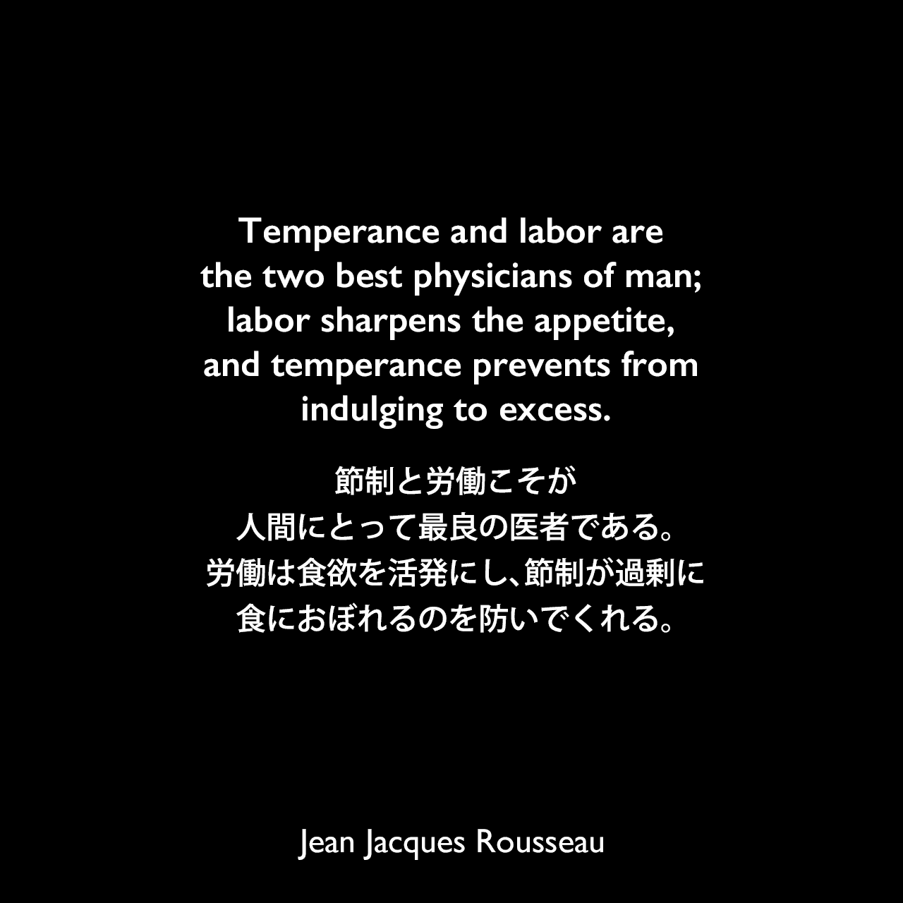 Temperance and labor are the two best physicians of man; labor sharpens the appetite, and temperance prevents from indulging to excess.節制と労働こそが、人間にとって最良の医者である。労働は食欲を活発にし、節制が過剰に食におぼれるのを防いでくれる。Jean Jacques Rousseau