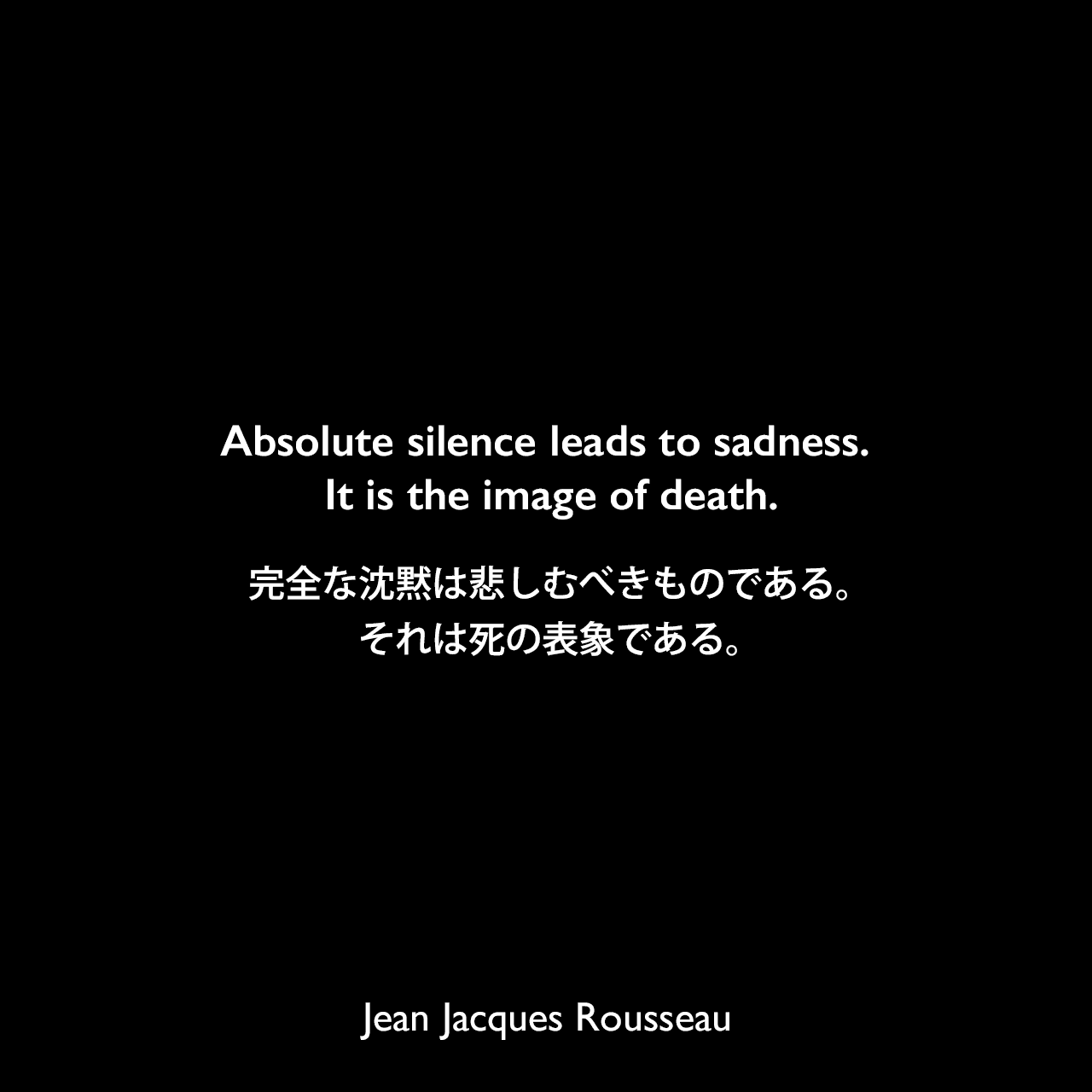 Absolute silence leads to sadness. It is the image of death.完全な沈黙は悲しむべきものである。それは死の表象である。Jean Jacques Rousseau