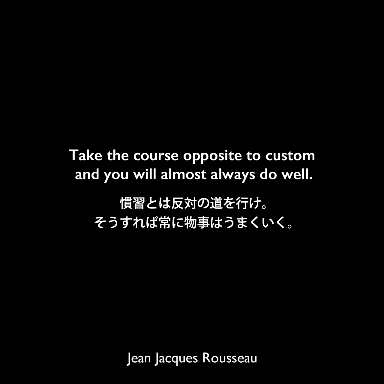 Take the course opposite to custom and you will almost always do well.慣習とは反対の道を行け。そうすれば常に物事はうまくいく。