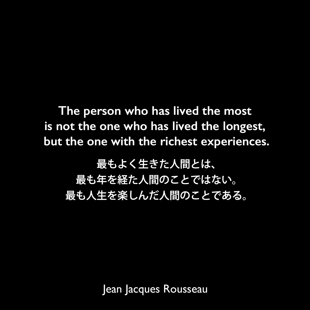 The person who has lived the most is not the one who has lived the longest, but the one with the richest experiences.最もよく生きた人間とは、最も年を経た人間のことではない。最も人生を楽しんだ人間のことである。Jean Jacques Rousseau